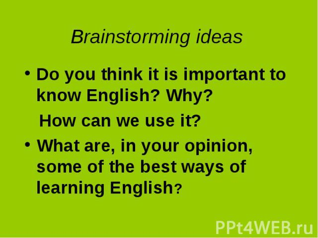 Do you think it is important to know English? Why? Do you think it is important to know English? Why? How can we use it? What are, in your opinion, some of the best ways of learning English?