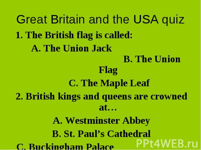 1. The British flag is called: 1. The British flag is called: A. The Union Jack B. The Union Flag C. The Maple Leaf 2. British kings and queens are crowned at… A. Westminster Abbey B. St. Paul's Cathedral C. Buckingham Palace