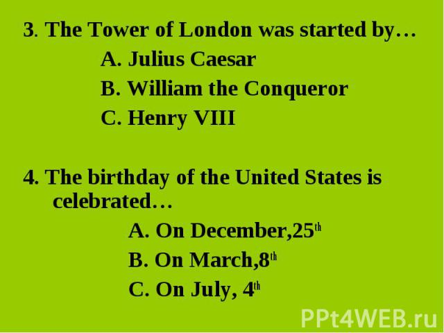 3. The Tower of London was started by… 3. The Tower of London was started by… A. Julius Caesar B. William the Conqueror C. Henry VIII 4. The birthday of the United States is celebrated… A. On December,25th B. On March,8th C. On July, 4th