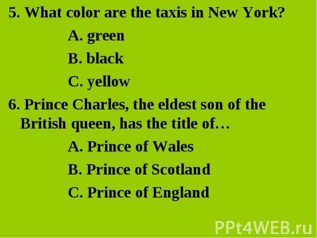 5. What color are the taxis in New York? 5. What color are the taxis in New York? A. green B. black C. yellow 6. Prince Charles, the eldest son of the British queen, has the title of… A. Prince of Wales B. Prince of Scotland C. Prince of England