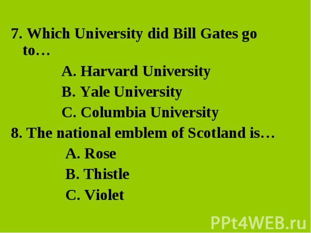 7. Which University did Bill Gates go to… 7. Which University did Bill Gates go to… A. Harvard University B. Yale University C. Columbia University 8. The national emblem of Scotland is… A. Rose B. Thistle C. Violet