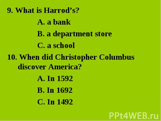 9. What is Harrod's? 9. What is Harrod's? A. a bank B. a department store C. a school 10. When did Christopher Columbus discover America? A. In 1592 B. In 1692 C. In 1492