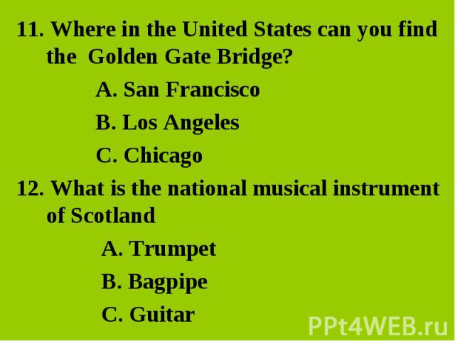 11. Where in the United States can you find the Golden Gate Bridge? 11. Where in the United States can you find the Golden Gate Bridge? A. San Francisco B. Los Angeles C. Chicago 12. What is the national musical instrument of Scotland A. Trumpet B. …