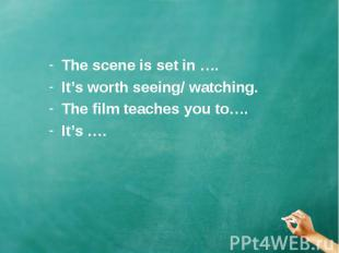 The scene is set in …. The scene is set in …. It's worth seeing/ watching. The f