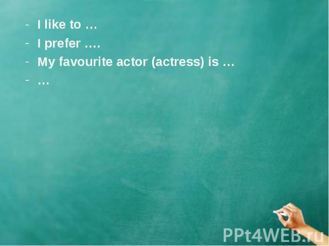 I like to … I like to … I prefer …. My favourite actor (actress) is … …