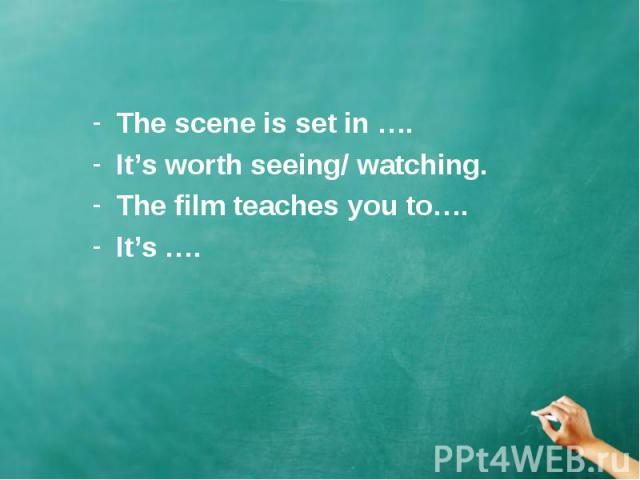 The scene is set in …. The scene is set in …. It's worth seeing/ watching. The film teaches you to…. It's ….