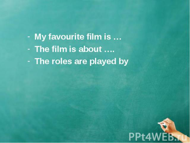 My favourite film is … My favourite film is … The film is about …. The roles are played by