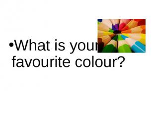 What is your favourite colour? What is your favourite colour?