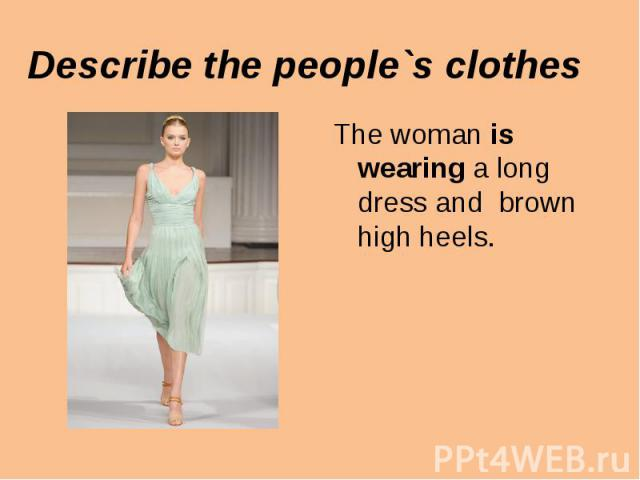 The woman is wearing a long dress and brown high heels. The woman is wearing a long dress and brown high heels.