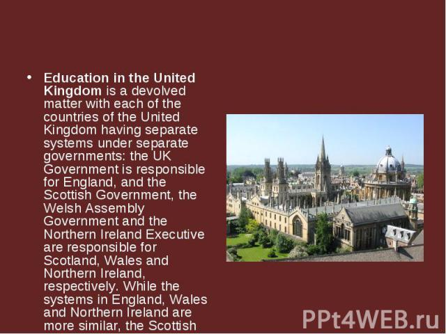 Education in the United Kingdom is a devolved matter with each of the countries of the United Kingdom having separate systems under separate governments: the UK Government is responsible for England, and the Scottish Government, the Welsh Assembly G…