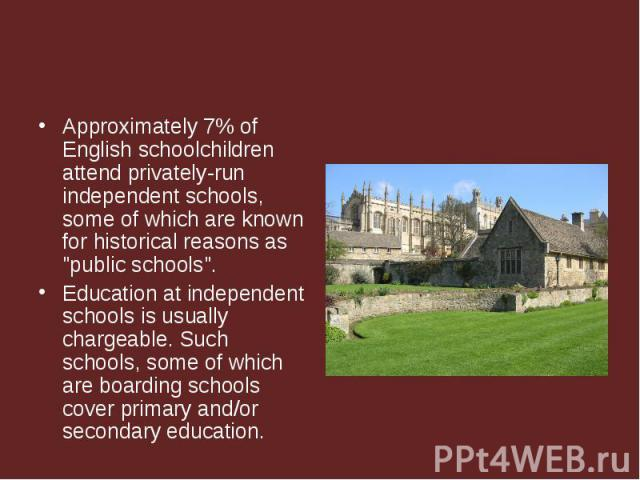"Approximately 7% of English schoolchildren attend privately-run independent schools, some of which are known for historical reasons as ""public schools"". Approximately 7% of English schoolchildren attend privately-run independent schools, s…"
