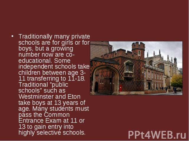 "Traditionally many private schools are for girls or for boys, but a growing number now are co-educational. Some independent schools take children between age 3-11 transferring to 11-18. Traditional ""public schools"" such as Westminster and …"