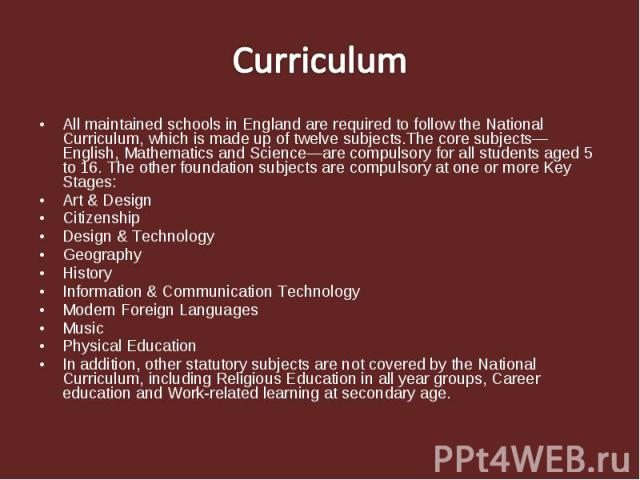All maintained schools in England are required to follow the National Curriculum, which is made up of twelve subjects.The core subjects—English, Mathematics and Science—are compulsory for all students aged 5 to 16. The other foundation subjects are …