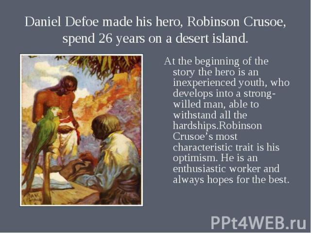 At the beginning of the story the hero is an inexperienced youth, who develops into a strong- willed man, able to withstand all the hardships.Robinson Crusoe's most characteristic trait is his optimism. He is an enthusiastic worker and always hopes …