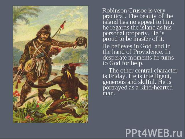 Robinson Crusoe is very practical. The beauty of the island has no appeal to him, he regards the island as his personal property. He is proud to be master of it. Robinson Crusoe is very practical. The beauty of the island has no appeal to him, he re…