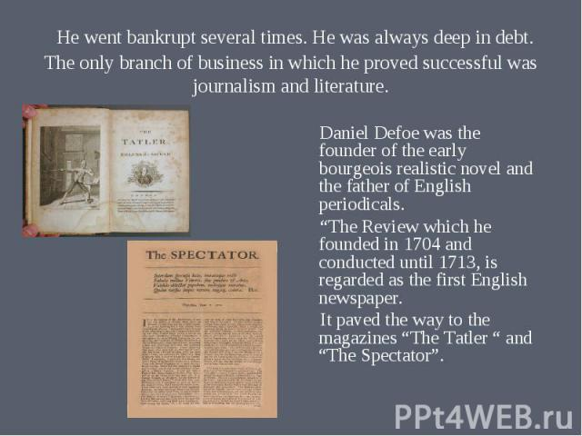 """Daniel Defoe was the founder of the early bourgeois realistic novel and the father of English periodicals. """"The Review which he founded in 1704 and conducted until 1713, is regarded as the first English newspaper. It paved the way to the magazines """"…"""
