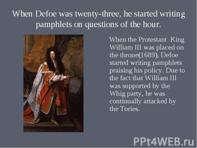When the Protestant King William III was placed on the throne(1689), Defoe started writing pamphlets praising his policy. Due to the fact that William III was supported by the Whig party, he was continually attacked by the Tories. When the Protestan…