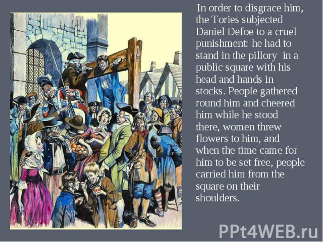 In order to disgrace him, the Tories subjected Daniel Defoe to a cruel punishment: he had to stand in the pillory in a public square with his head and hands in stocks. People gathered round him and cheered him while he stood there, women threw flowe…