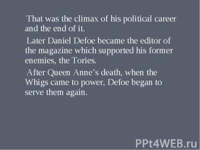 That was the climax of his political career and the end of it. That was the climax of his political career and the end of it. Later Daniel Defoe became the editor of the magazine which supported his former enemies, the Tories. After Queen Anne's dea…