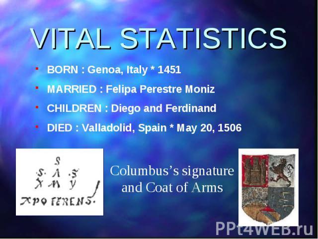 BORN : Genoa, Italy * 1451 BORN : Genoa, Italy * 1451 MARRIED : Felipa Perestre Moniz CHILDREN : Diego and Ferdinand DIED : Valladolid, Spain * May 20, 1506