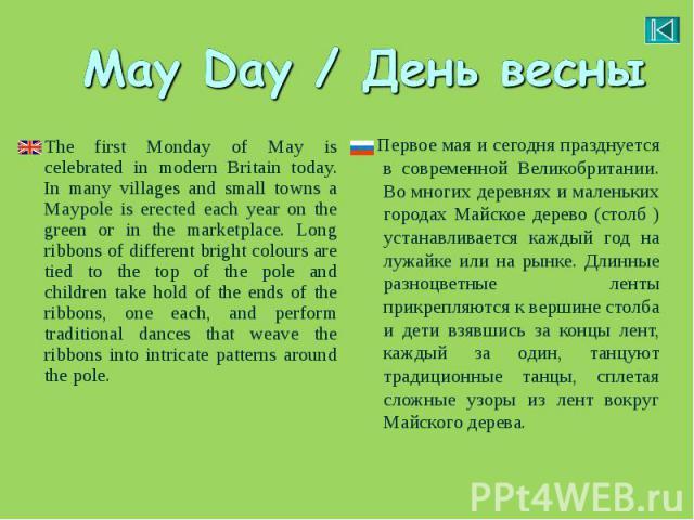 Первое мая и сегодняпразднуется в современной Великобритании. Во многих деревнях и маленьких городах Майское дерево (столб ) устанавливается каждый год на лужайке или на рынке. Длинные разноцветные ленты прикрепляются к вершине столба и дети в…