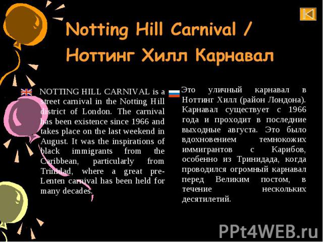 NOTTING HILL CARNIVAL is a street carnival in the Notting Hill district of London. The carnival has been existence since 1966 and takes place on the last weekend in August. It was the inspirations of black immigrants from the Caribbean, particularly…