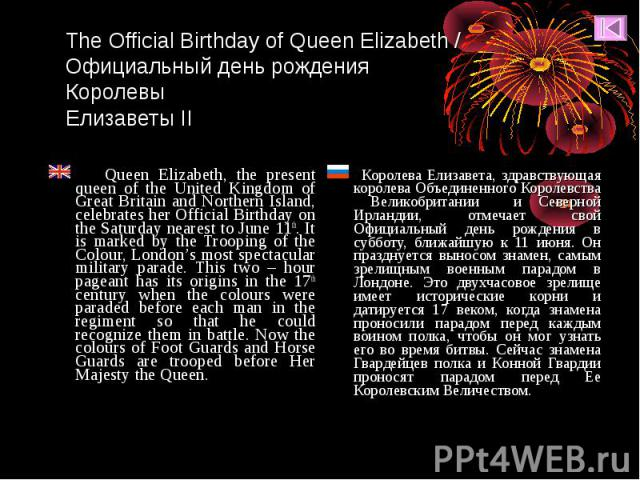 Queen Elizabeth, the present queen of the United Kingdom of Great Britain and Northern Island, celebrates her Official Birthday on the Saturday nearest to June 11th. It is marked by the Trooping of the Colour, London's most spectacular military para…