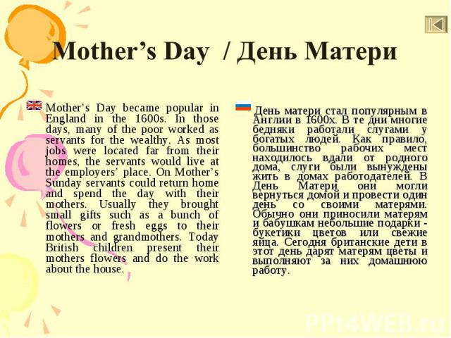 Mother's Day became popular in England in the 1600s. In those days, many of the poor worked as servants for the wealthy. As most jobs were located far from their homes, the servants would live at the employers' place. On Mother's Sunday servants cou…