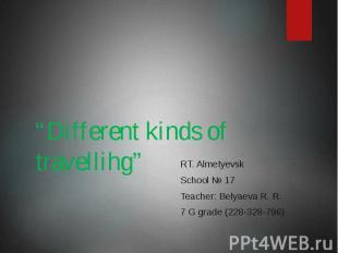 """Different kinds of travellihg"" RT. Almetyevsk School № 17 Teacher: Belyaeva R."