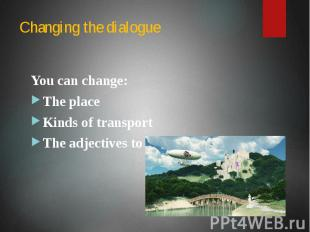 Changing the dialogue You can change: The place Kinds of transport The adjective