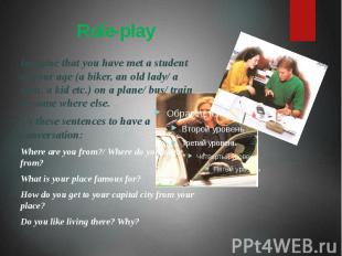 Role-play Imagine that you have met a student of your age (a biker, an old lady/