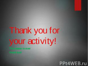Thank you for your activity! The lesson is over Good bye!