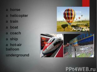 a horse a helicopter a train a boat a coach a ship a hot-air balloon underground