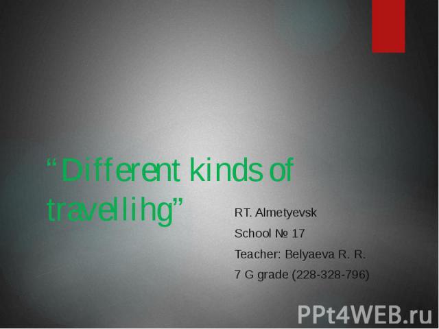 """Different kinds of travellihg"" RT. Almetyevsk School № 17 Teacher: Belyaeva R. R. 7 G grade (228-328-796)"