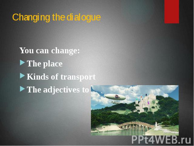 Changing the dialogue You can change: The place Kinds of transport The adjectives to describe the tour