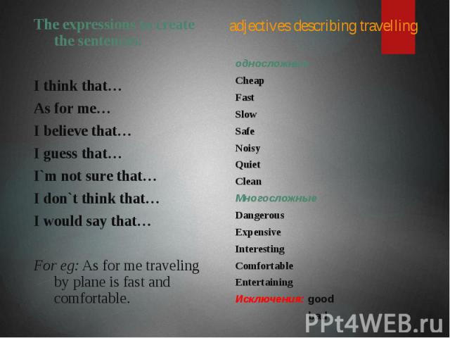 adjectives describing travelling The expressions to create the sentences: I think that… As for me… I believe that… I guess that… I`m not sure that… I don`t think that… I would say that… For eg: As for me traveling by plane is fast and comfortable.