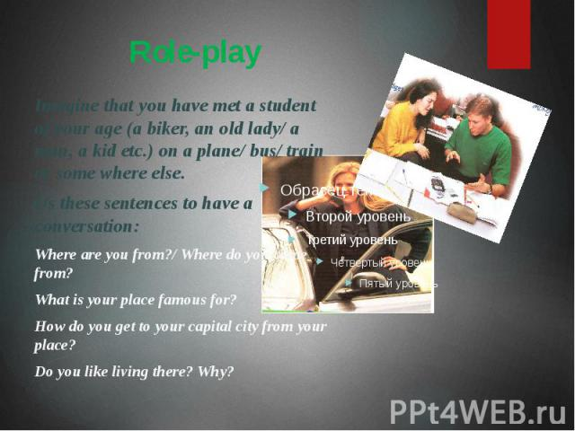 Role-play Imagine that you have met a student of your age (a biker, an old lady/ a man, a kid etc.) on a plane/ bus/ train or some where else. Us these sentences to have a conversation: Where are you from?/ Where do you come from? What is your place…