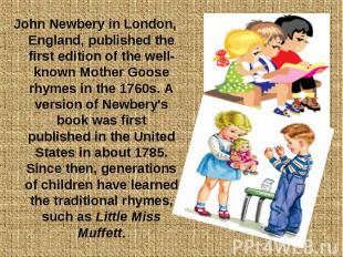 John Newbery in London, England, published the first edition of the well-known M
