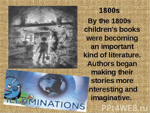 1800s 1800s By the 1800s children's books were becoming an important kind of literature. Authors began making their stories more interesting and imaginative.