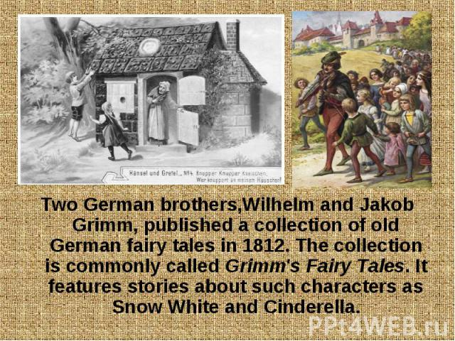 Two German brothers,Wilhelm and Jakob Grimm, published a collection of old German fairy tales in 1812. The collection is commonly called Grimm's Fairy Tales. It features stories about such characters as Snow White and Cinderella. Two German brothers…