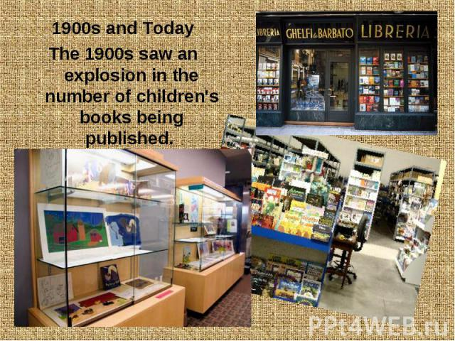 1900s and Today 1900s and Today The 1900s saw an explosion in the number of children's books being published.