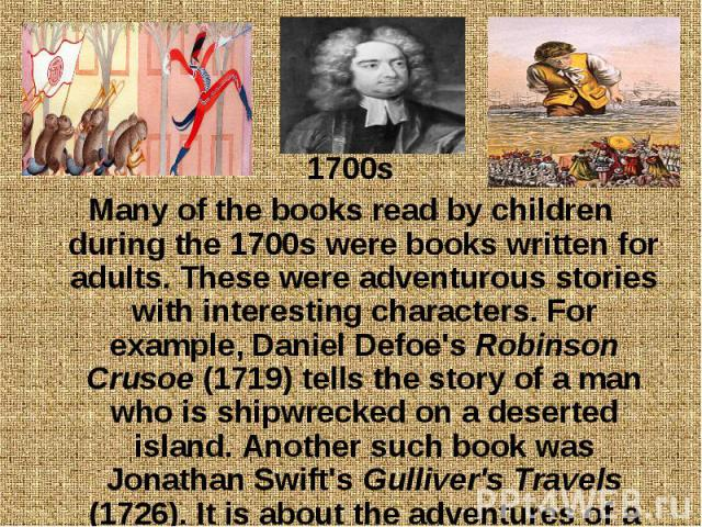 1700s 1700s Many of the books read by children during the 1700s were books written for adults. These were adventurous stories with interesting characters. For example, Daniel Defoe's Robinson Crusoe (1719) tells the story of a man who is shipwrecked…