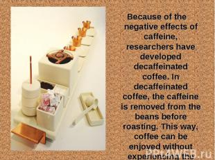 Because of the negative effects of caffeine, researchers have developed decaffei