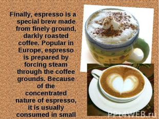 Finally, espresso is a special brew made from finely ground, darkly roasted coff
