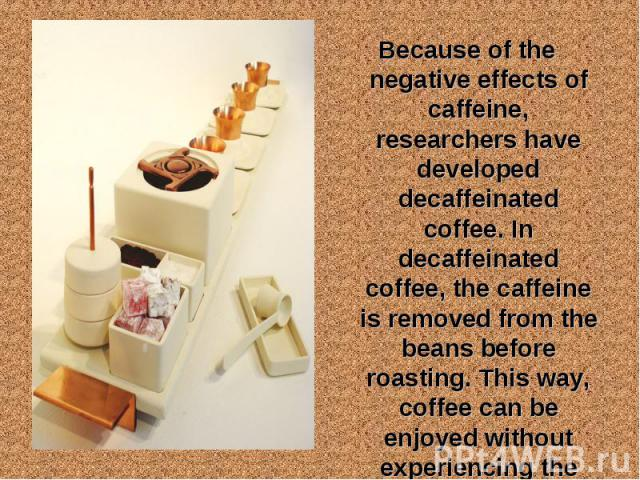 Because of the negative effects of caffeine, researchers have developed decaffeinated coffee. In decaffeinated coffee, the caffeine is removed from the beans before roasting. This way, coffee can be enjoyed without experiencing the side effects of c…