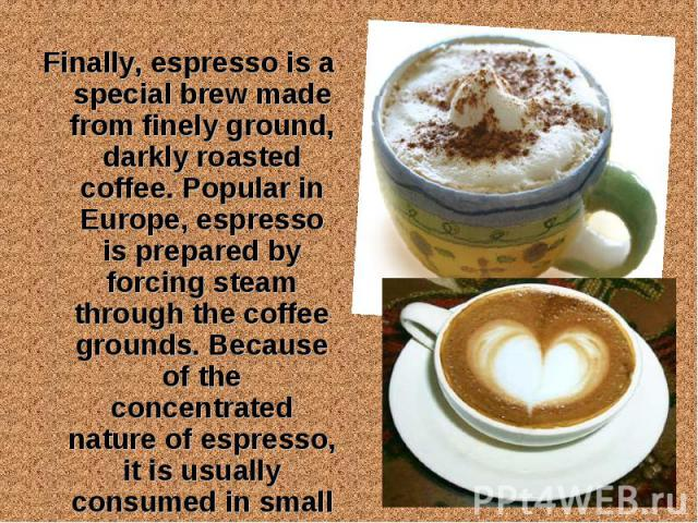 Finally, espresso is a special brew made from finely ground, darkly roasted coffee. Popular in Europe, espresso is prepared by forcing steam through the coffee grounds. Because of the concentrated nature of espresso, it is usually consumed in small …