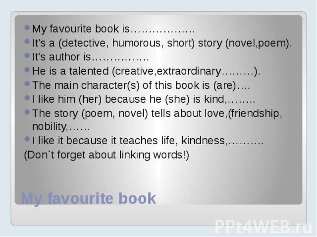 My favourite book My favourite book is……………… It's a (detective, humorous, short) story (novel,poem). It's author is……………. He is a talented (creative,extraordinary………). The main character(s) of this book is (are)…. I like him (her) because he (she) i…