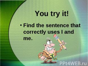 Find the sentence that correctly uses I and me. Find the sentence that correctly