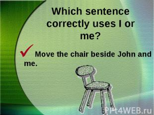 Move the chair beside John and me.