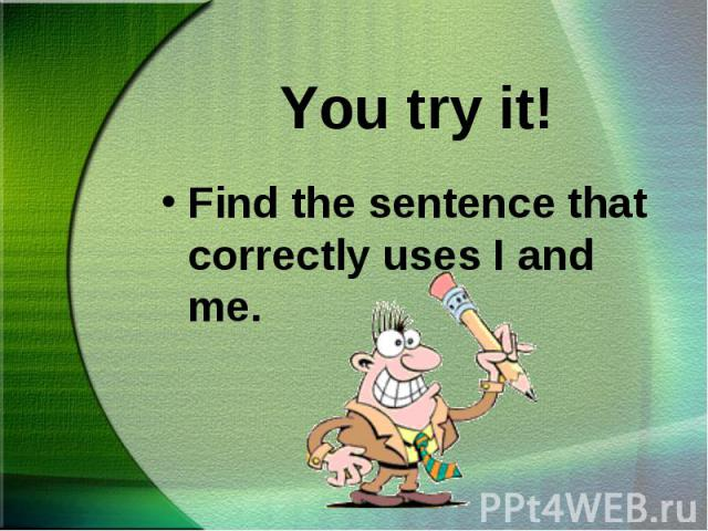 Find the sentence that correctly uses I and me. Find the sentence that correctly uses I and me.